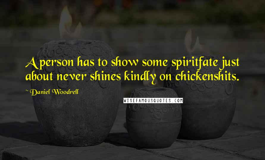 Daniel Woodrell quotes: A person has to show some spiritfate just about never shines kindly on chickenshits.