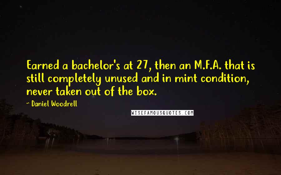 Daniel Woodrell quotes: Earned a bachelor's at 27, then an M.F.A. that is still completely unused and in mint condition, never taken out of the box.