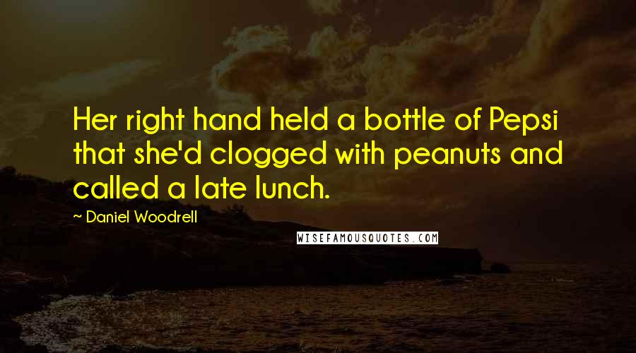 Daniel Woodrell quotes: Her right hand held a bottle of Pepsi that she'd clogged with peanuts and called a late lunch.