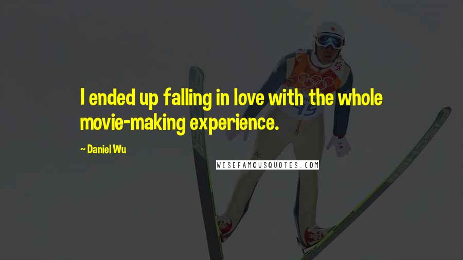 Daniel Wu quotes: I ended up falling in love with the whole movie-making experience.