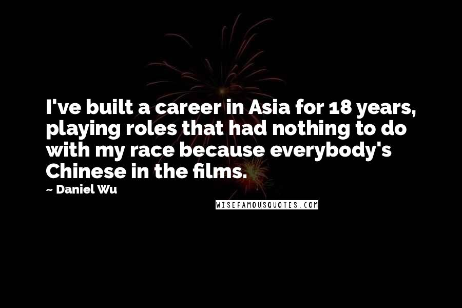 Daniel Wu quotes: I've built a career in Asia for 18 years, playing roles that had nothing to do with my race because everybody's Chinese in the films.