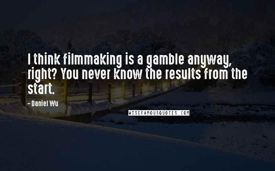 Daniel Wu quotes: I think filmmaking is a gamble anyway, right? You never know the results from the start.