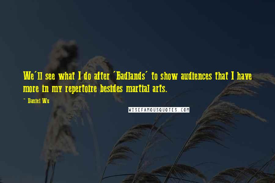 Daniel Wu quotes: We'll see what I do after 'Badlands' to show audiences that I have more in my repertoire besides martial arts.
