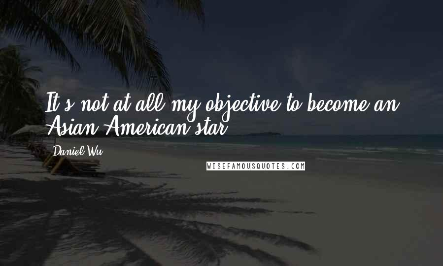 Daniel Wu quotes: It's not at all my objective to become an Asian-American star.