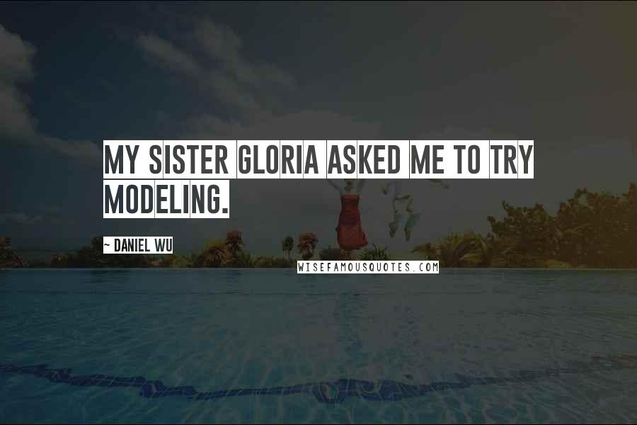 Daniel Wu quotes: My sister Gloria asked me to try modeling.