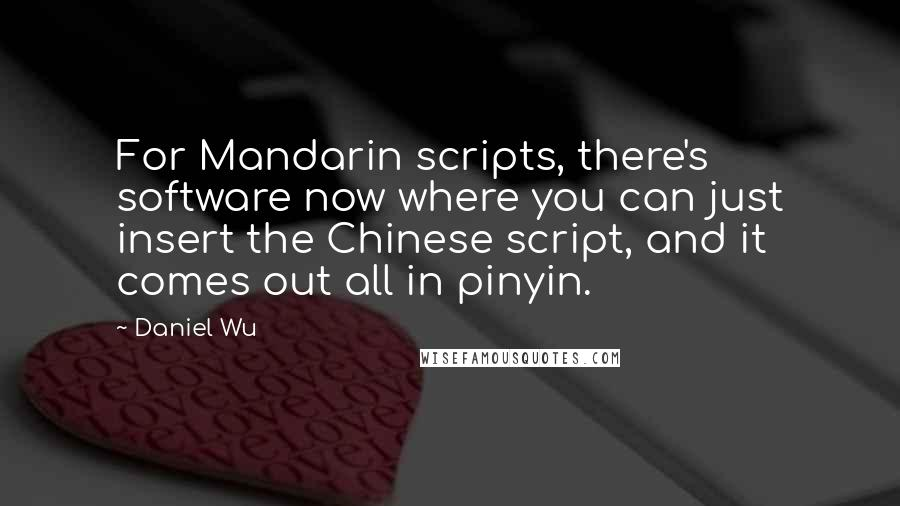 Daniel Wu quotes: For Mandarin scripts, there's software now where you can just insert the Chinese script, and it comes out all in pinyin.