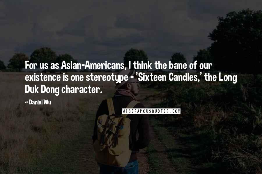 Daniel Wu quotes: For us as Asian-Americans, I think the bane of our existence is one stereotype - 'Sixteen Candles,' the Long Duk Dong character.