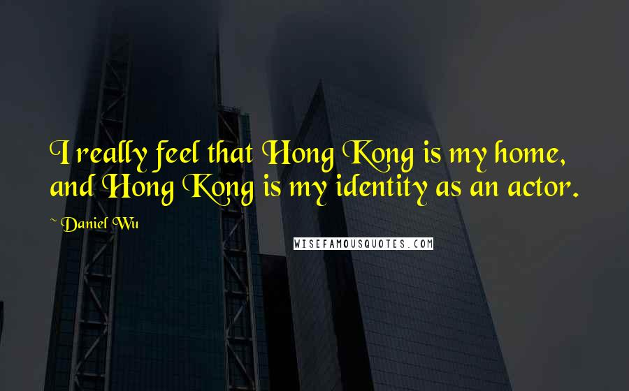 Daniel Wu quotes: I really feel that Hong Kong is my home, and Hong Kong is my identity as an actor.