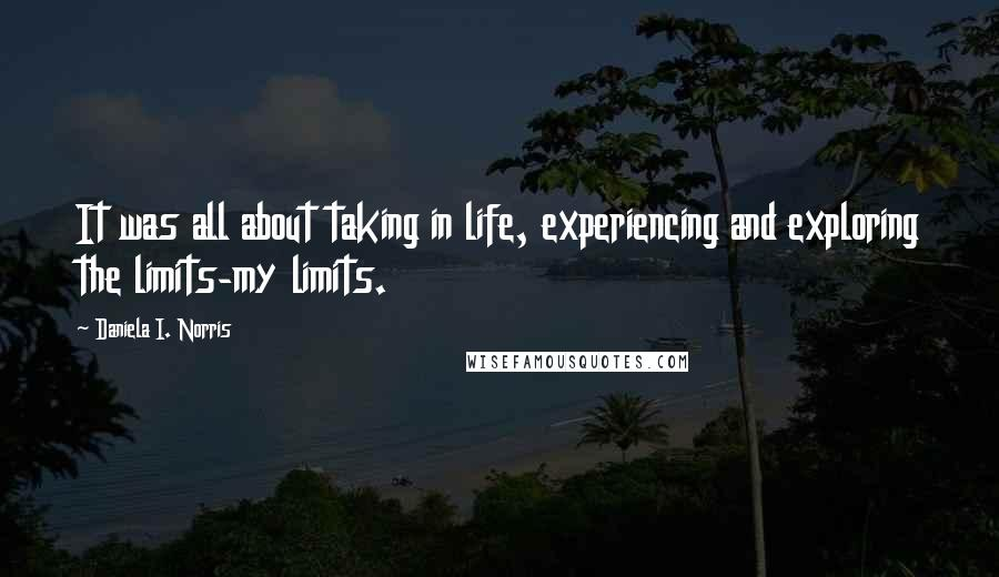 Daniela I. Norris quotes: It was all about taking in life, experiencing and exploring the limits-my limits.