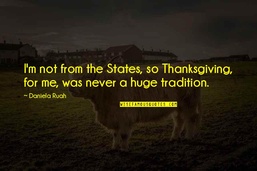 Daniela Ruah Quotes By Daniela Ruah: I'm not from the States, so Thanksgiving, for