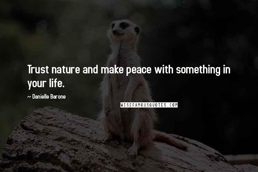 Danielle Barone quotes: Trust nature and make peace with something in your life.