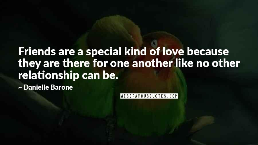 Danielle Barone quotes: Friends are a special kind of love because they are there for one another like no other relationship can be.