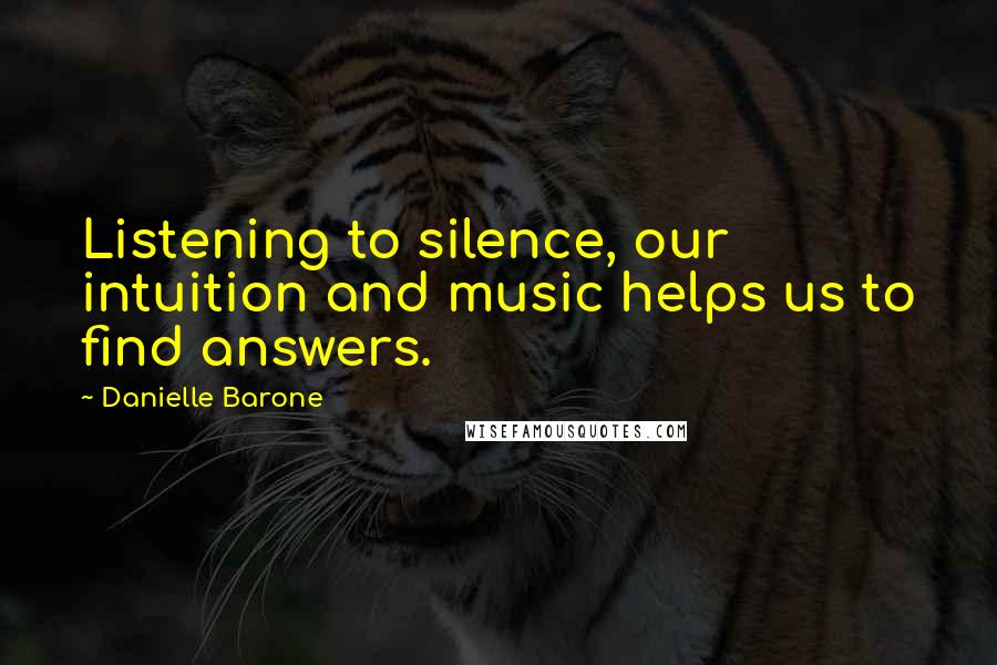 Danielle Barone quotes: Listening to silence, our intuition and music helps us to find answers.