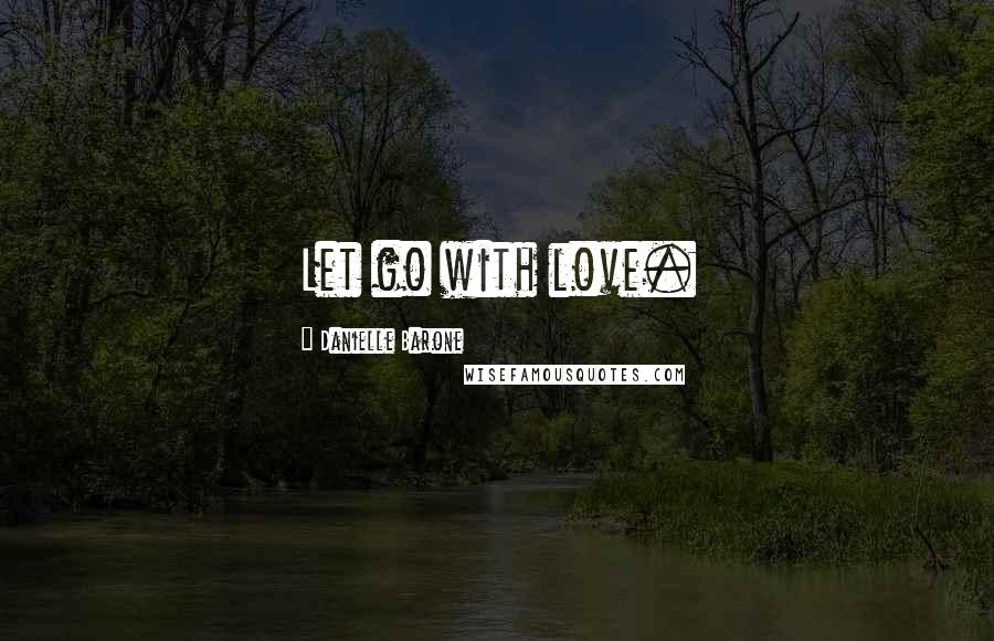 Danielle Barone quotes: Let go with love.