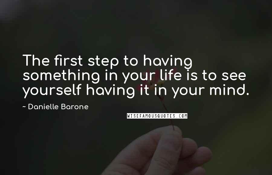 Danielle Barone quotes: The first step to having something in your life is to see yourself having it in your mind.