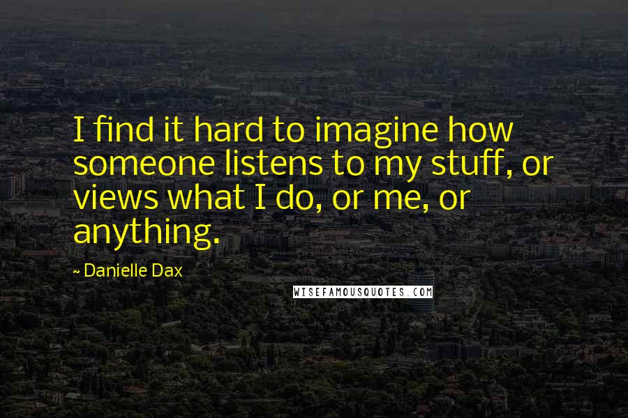 Danielle Dax quotes: I find it hard to imagine how someone listens to my stuff, or views what I do, or me, or anything.