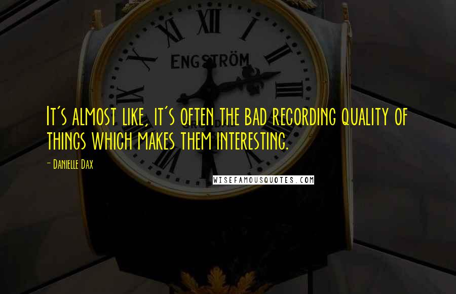 Danielle Dax quotes: It's almost like, it's often the bad recording quality of things which makes them interesting.