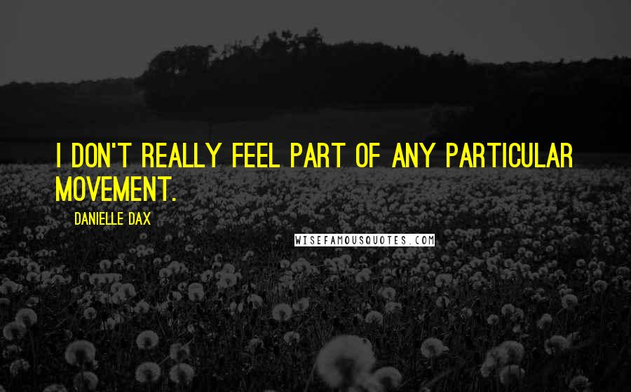 Danielle Dax quotes: I don't really feel part of any particular movement.