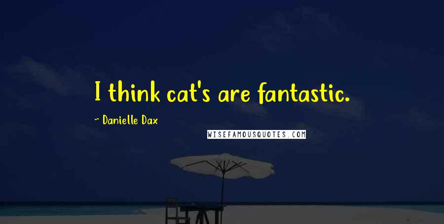 Danielle Dax quotes: I think cat's are fantastic.