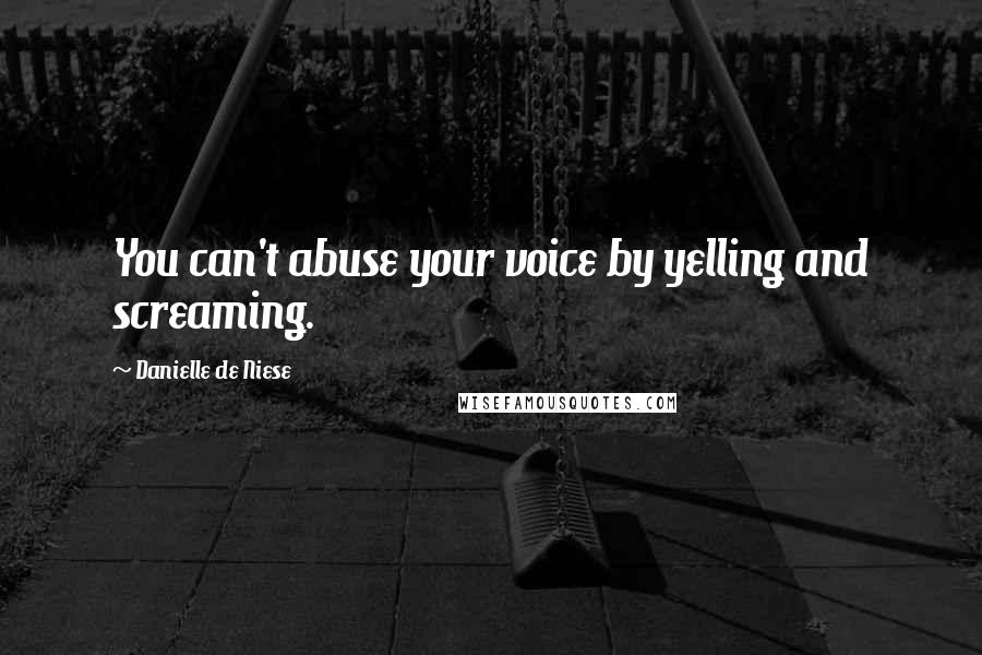 Danielle De Niese quotes: You can't abuse your voice by yelling and screaming.