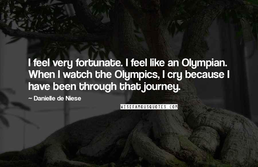 Danielle De Niese quotes: I feel very fortunate. I feel like an Olympian. When I watch the Olympics, I cry because I have been through that journey.