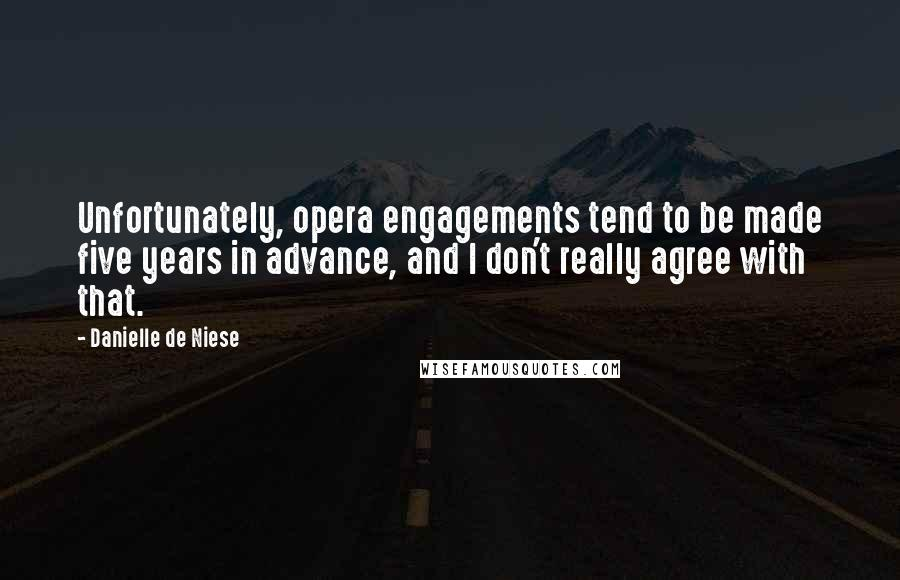 Danielle De Niese quotes: Unfortunately, opera engagements tend to be made five years in advance, and I don't really agree with that.