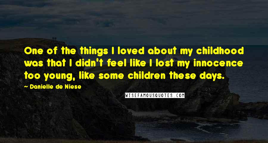 Danielle De Niese quotes: One of the things I loved about my childhood was that I didn't feel like I lost my innocence too young, like some children these days.