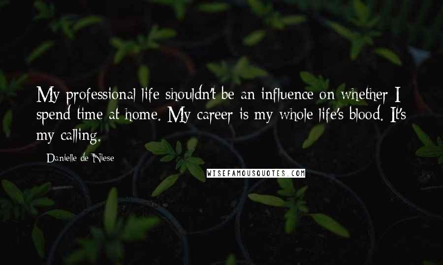 Danielle De Niese quotes: My professional life shouldn't be an influence on whether I spend time at home. My career is my whole life's blood. It's my calling.