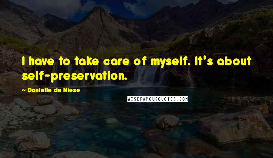 Danielle De Niese quotes: I have to take care of myself. It's about self-preservation.
