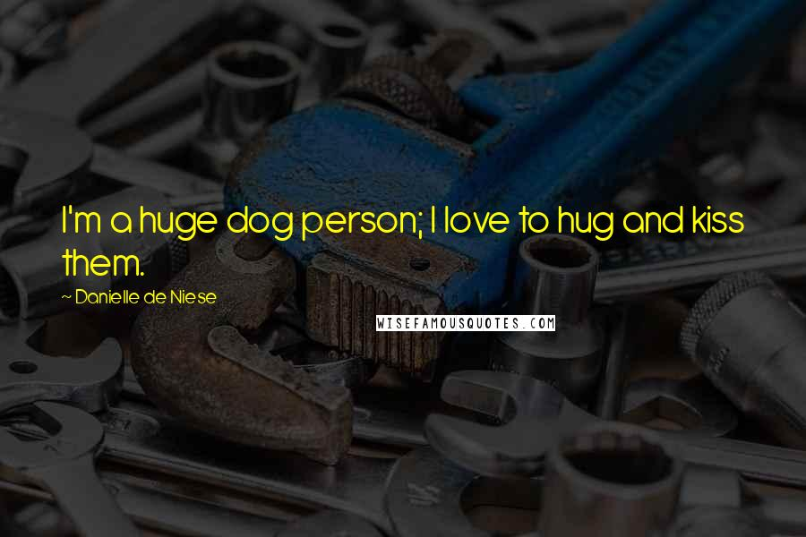 Danielle De Niese quotes: I'm a huge dog person; I love to hug and kiss them.