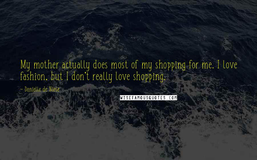 Danielle De Niese quotes: My mother actually does most of my shopping for me. I love fashion, but I don't really love shopping.