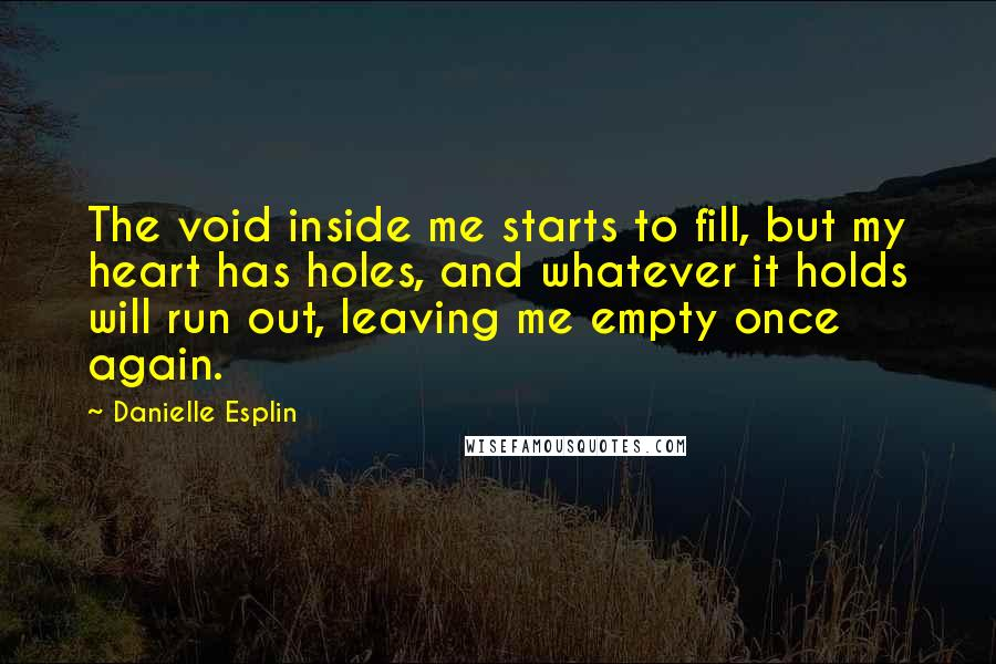 Danielle Esplin quotes: The void inside me starts to fill, but my heart has holes, and whatever it holds will run out, leaving me empty once again.