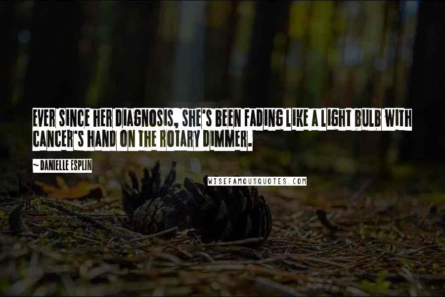 Danielle Esplin quotes: Ever since her diagnosis, she's been fading like a light bulb with cancer's hand on the rotary dimmer.
