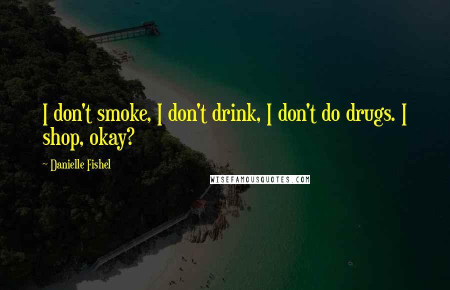 Danielle Fishel quotes: I don't smoke, I don't drink, I don't do drugs. I shop, okay?