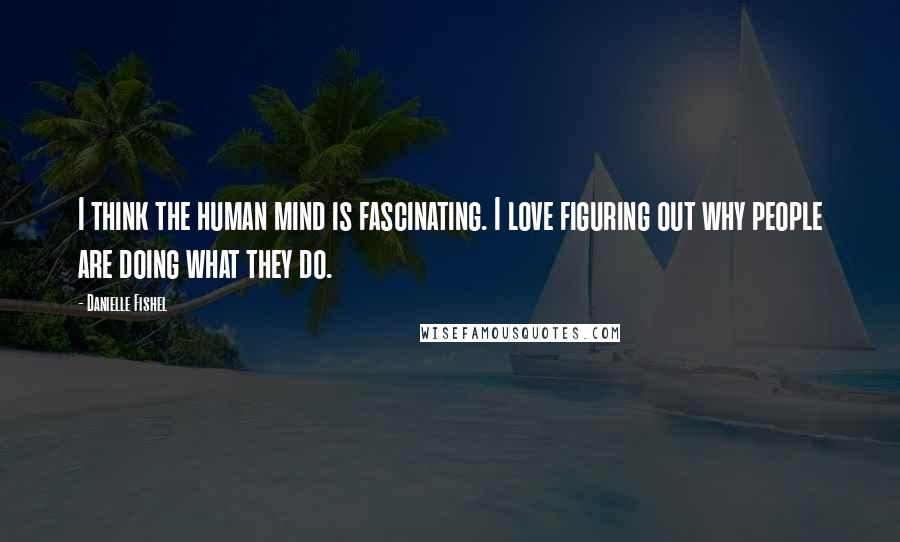 Danielle Fishel quotes: I think the human mind is fascinating. I love figuring out why people are doing what they do.