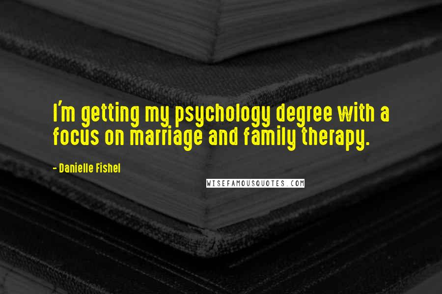 Danielle Fishel quotes: I'm getting my psychology degree with a focus on marriage and family therapy.