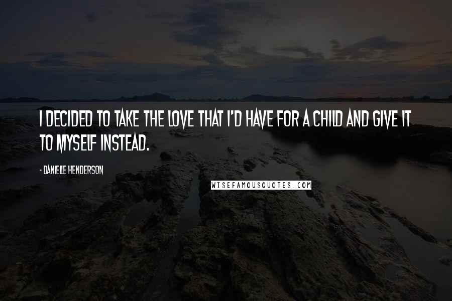 Danielle Henderson quotes: I decided to take the love that I'd have for a child and give it to myself instead.