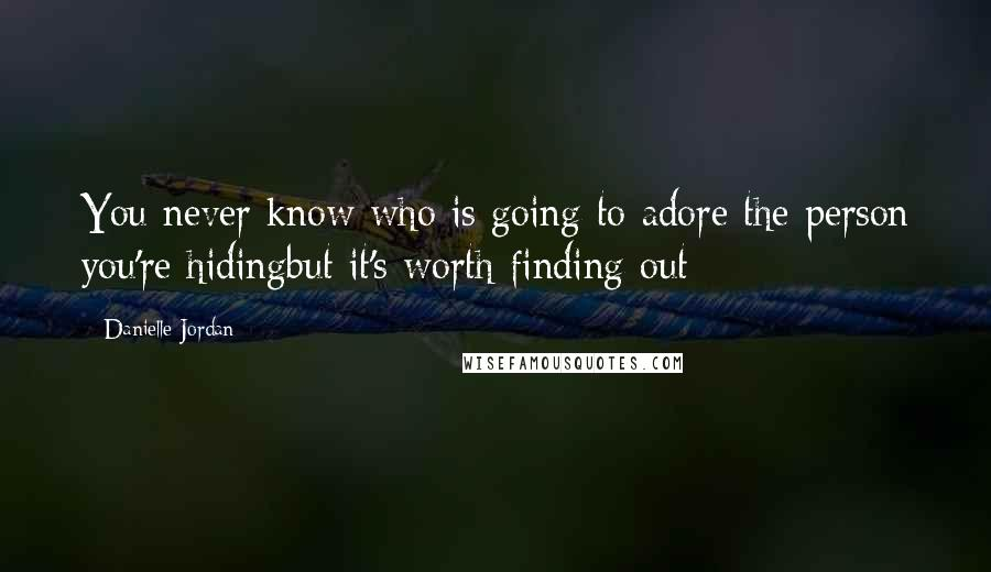 Danielle Jordan quotes: You never know who is going to adore the person you're hidingbut it's worth finding out