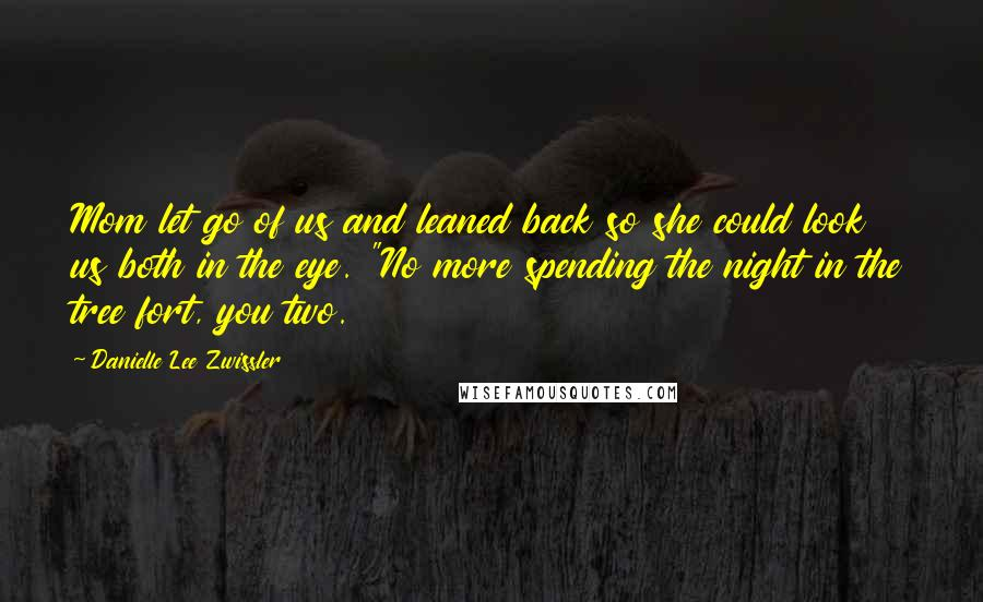 """Danielle Lee Zwissler quotes: Mom let go of us and leaned back so she could look us both in the eye. """"No more spending the night in the tree fort, you two."""