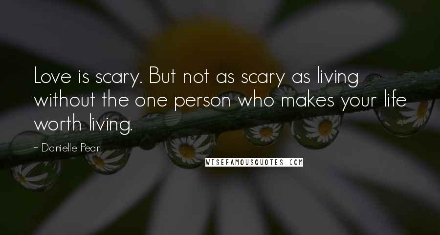 Danielle Pearl quotes: Love is scary. But not as scary as living without the one person who makes your life worth living.