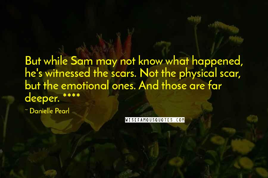 Danielle Pearl quotes: But while Sam may not know what happened, he's witnessed the scars. Not the physical scar, but the emotional ones. And those are far deeper. ****