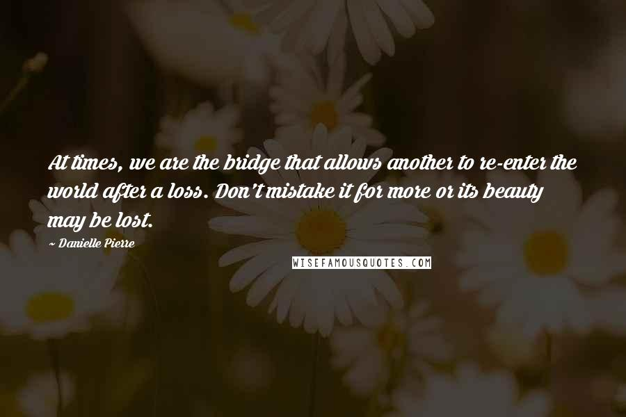 Danielle Pierre quotes: At times, we are the bridge that allows another to re-enter the world after a loss. Don't mistake it for more or its beauty may be lost.