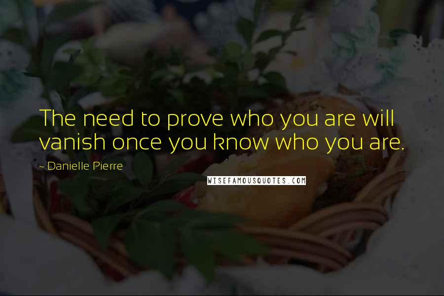 Danielle Pierre quotes: The need to prove who you are will vanish once you know who you are.
