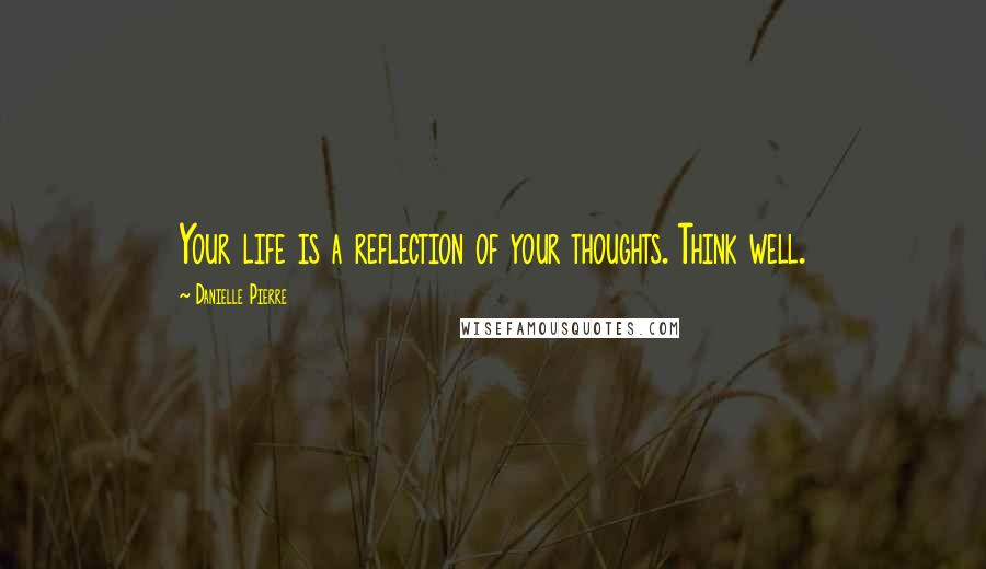 Danielle Pierre quotes: Your life is a reflection of your thoughts. Think well.