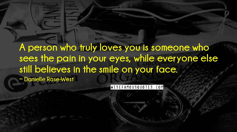 Danielle Rose-West quotes: A person who truly loves you is someone who sees the pain in your eyes, while everyone else still believes in the smile on your face.