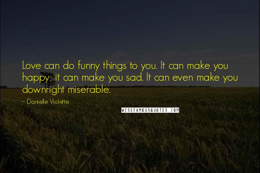 Danielle Violette quotes: Love can do funny things to you. It can make you happy; it can make you sad. It can even make you downright miserable.