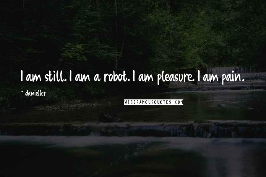 Danieller123 quotes: I am still. I am a robot. I am pleasure. I am pain.