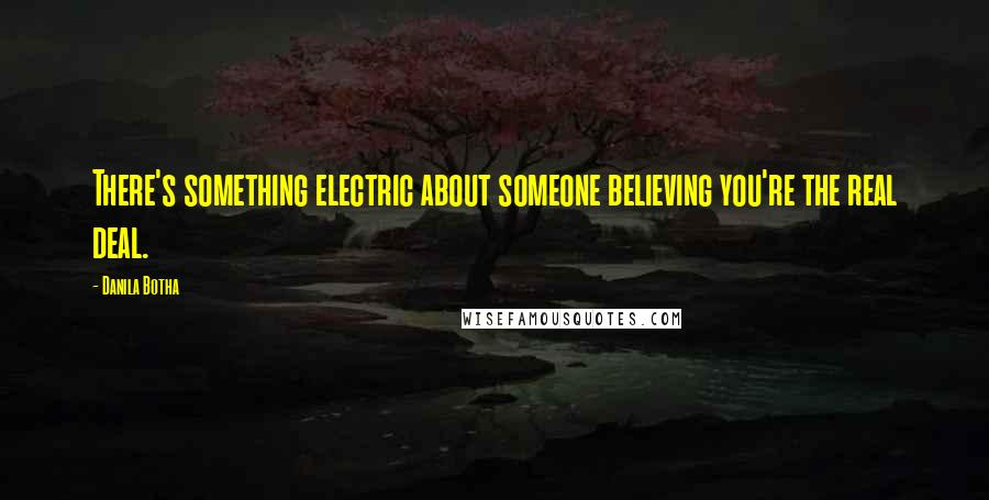 Danila Botha quotes: There's something electric about someone believing you're the real deal.