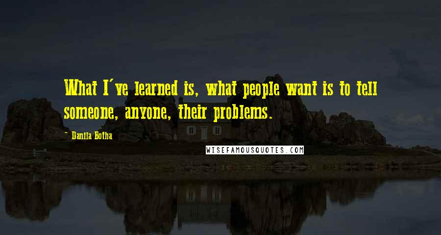 Danila Botha quotes: What I've learned is, what people want is to tell someone, anyone, their problems.