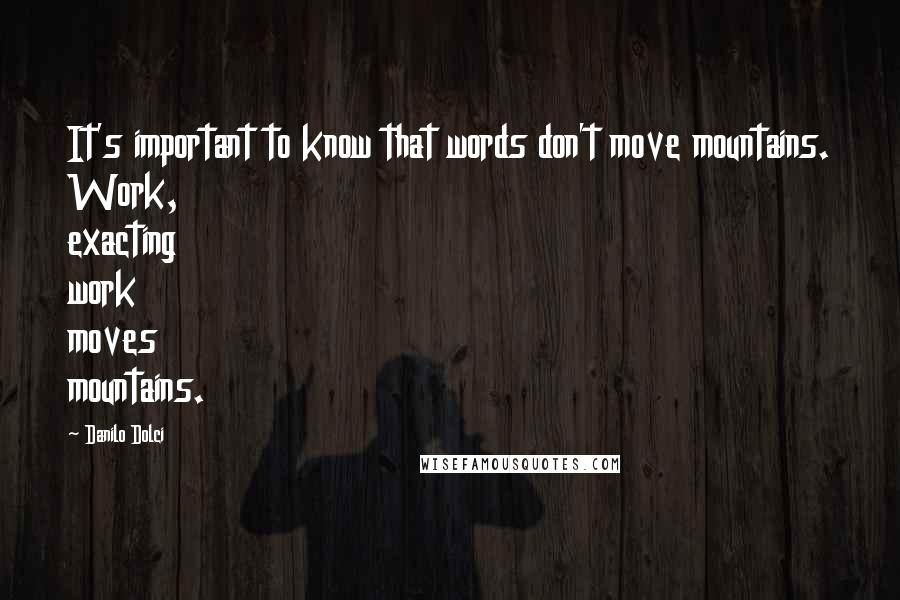 Danilo Dolci quotes: It's important to know that words don't move mountains. Work, exacting work moves mountains.